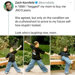 Future, Mom, and How: @korndiddy  Zach Kornfeld  In 1998 I *begged* my mom to buy me  JNCO jeans.  She agreed, but only on the condition we  do a photoshoot to prove to my future self  how stupid I looked.  Look who's laughing now, mom