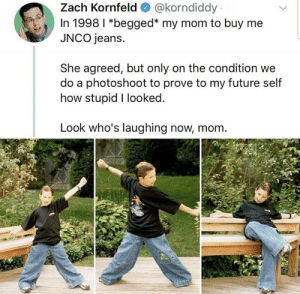 Future, Mom, and How: @korndiddy  Zach Kornfeld  In 1998 I *begged* my mom to buy me  JNCO jeans.  She agreed, but only on the condition we  do a photoshoot to prove to my future self  how stupid I looked.  Look who's laughing now, mom. Hardcore childhood