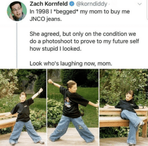 Future, Mom, and How: @korndiddy  Zach Kornfeld  In 1998 I *begged* my mom to buy me  JNCO jeans  She agreed, but only on the condition we  do a photoshoot to prove to my future self  how stupid I looked.  Look who's laughing now, mom. .