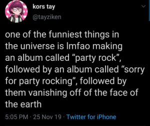 "Off Of: kors tay  @tayziken  one of the funniest things in  the universe is Imfao making  an album called ""party rock"",  followed by an album called ""sorry  for party rocking"", followed by  them vanishing off of the face of  the earth  5:05 PM 25 Nov 19 Twitter for iPhone"