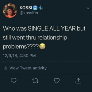 : KOSSI  @kossifer  Who was SINGLE ALL YEAR but  still went thru relationship  problems????  12/9/18, 4:50 PM  ili View Tweet activity