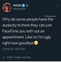Ugly, Audacity, and Quotes: @kossifer  G: @Quotes.kos  Why do some people have the  audacity to think they can just  Facel ime you with out an  appointment. Like no I'm ugly  right now goodbye  11/30/18, 1:00 PM  li View Tweet activity Cant be calling at random times