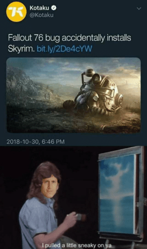 Dank, Memes, and Skyrim: Kotaku <  @Kotaku  Fallout 76 bug accidentally installs  Skyrim. bit.ly/2De4cYW  2018-10-30, 6:46 PM  Ipulled a little sneaky on ya Todd Howard is back at it again by Dinnshmer MORE MEMES
