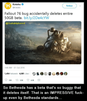 Very impressive Bethesda: Kotaku <  @Kotaku  Follow  Fallout 76 bug accidentally deletes entire  50GB beta. bit.ly/2De4cYW  @suitablybored  1:46 AM 31 Oct 2018  1,454 Retweets 4,081 Likes  So Bethesda has a beta that's so buggy that  it deletes itself. That is an IMPRESSIVE fuck-  up even by Bethesda standards.. Very impressive Bethesda