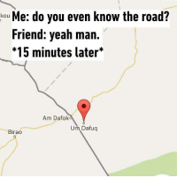Yeah, Girl Memes, and The Road: kou Me: do you even know the road?  Friend: yeah man  *15 minutes later*  Am Datoka  Um Dafug  Birao 😂😂😂😂