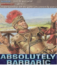 Memes, The Game, and Sprint: kouradoug: hoy do you sprint  viurbusr117 alt f4  player koondogs left the game (Disconnect by user.)  ABSOLUTELY  BARBARIC Trust nobody.