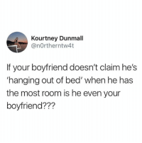 Is he?: Kourtney Dunmall  @nOrtherntw4t  If your boyfriend doesn't claimhe's  'hanging out of bed' when he has  the most room is he even your  boyfriend??? Is he?