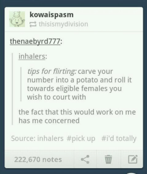 Smooth: kowaispasm  thisismydivision  thenaebyrd777:  inhalers:  tips for flirting: carve your  number into a potato and roll it  towards eligible females you  wish to court with  the fact that this would work on me  has me concerned  Source: inhalers #pick up #i'd totally  222,670 notes Smooth
