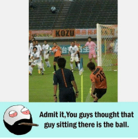 Twitter: BLB247 Snapchat : BELIKEBRO.COM belikebro sarcasm meme Follow @be.like.bro: KOZU  Admit it,You guys thought that  guy sitting there is the ball. Twitter: BLB247 Snapchat : BELIKEBRO.COM belikebro sarcasm meme Follow @be.like.bro