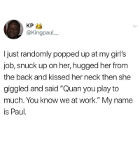 "Dammm 😩😩😩😂😂 🔥 Follow Us 👉 @latinoswithattitude 🔥 latinosbelike latinasbelike latinoproblems mexicansbelike mexican mexicanproblems hispanicsbelike hispanic hispanicproblems latina latinas latino latinos hispanicsbelike: KP >  @Kingpaul  I just randomly popped up at my girl's  job, snuck up on her, hugged her from  the back and kissed her neck then she  giggled and said ""Quan you play to  much. You know we at work."" My name  is Paul Dammm 😩😩😩😂😂 🔥 Follow Us 👉 @latinoswithattitude 🔥 latinosbelike latinasbelike latinoproblems mexicansbelike mexican mexicanproblems hispanicsbelike hispanic hispanicproblems latina latinas latino latinos hispanicsbelike"