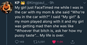 "Y'all dont play like this with your girl around your ma: KP @Kingpaul_.9h  My girl just FaceTimed me while I was in  the car with my mom & she said ""Who're  you in the car with?"" I said ""My girl"" &  my mom played along with it and my girl  was getting mad then she was like  ""Whoever that bitch is, ask her how my  pussy taste"".. My life is over  149 05,091 11.6K Y'all dont play like this with your girl around your ma"