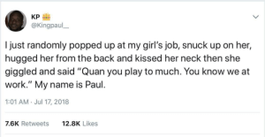 "Dank, Girls, and Homie: KP  @Kingpaul  I just randomly popped up at my girl's job, snuck up on her  hugged her from the back and kissed her neck then she  giggled and said ""Quan you play to much. You know we at  work."" My name is Paul  1:01 AM. Jul 17, 2018  7.6K Retweets  12.8K Likes because Quan a rich homie by SendMeYourHands FOLLOW HERE 4 MORE MEMES."