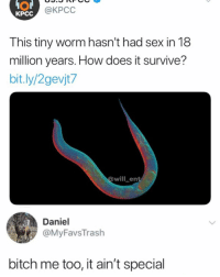 Bitch, Memes, and Sex: @KPCC  KPCC  This tiny worm hasn't had sex in 18  million years. How does it survive?  bit.ly/2gevjt7  owillent  Daniel  @MyFavsTrash  bitch me too, it ain't special I'm 💀