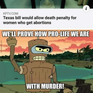 Hold up: KPTV.COM  Texas bill would allow death penalty for  women who get abortions  WE'LL PROVE HOW PRO-LIFE WEARE  WITH MURDER!  DOPAMEME APP Hold up