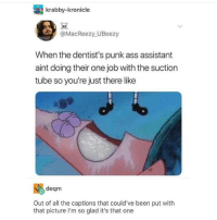Ass, Funny, and Tube: krabby-kronicte  @MacReezy UBeezy  When the dentist's punk ass assistant  aint doing their one job with the suction  tube so you're just there like  deqm  Out of all the captions that could've been put with  that picture I'm so glad it's that one Blurglglgulgr