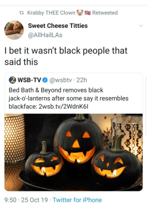 Guaranteed it was someone trying to speak for us (via /r/BlackPeopleTwitter): Krabby THEE Clown  Retweeted  Sweet Cheese Titties  @AllHailLAs  I bet it wasn't black people that  said this  2 WSB-TV  @wsbtv 22h  Bed Bath & Beyond removes black  jack-o'-lanterns after some say it resembles  blackface: 2wsb.tv/2WdnK6l  9:50 25 Oct 19 Twitter for iPhone Guaranteed it was someone trying to speak for us (via /r/BlackPeopleTwitter)