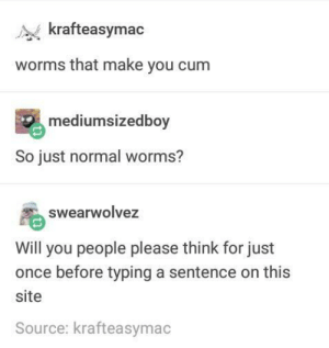 Cum, Once, and Worms: krafteasymac  worms that make you cum  mediumsizedboy  So just normal worms?  swearwolvez  Will you people please think for just  once before typing a sentence on this  site  Source: krafteasymac Cumming Worms