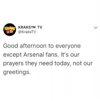 Tag an Arsenal fan and pray for them 😔😔😔 . . krakstv tweetoftheday: KRAKSTM TV  @KraksTV  Good afternoon to everyone  except Arsenal fans. It's our  prayers they need today, not our  greetings. Tag an Arsenal fan and pray for them 😔😔😔 . . krakstv tweetoftheday