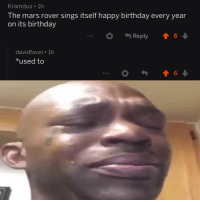 Birthday, Memes, and Soon...: Kramdus 1h  The mars rover sings itself happy birthday every year  on its birthday  .Reply 8  davidfavel 1h  used to Too soon via /r/memes http://bit.ly/2GHgVUV