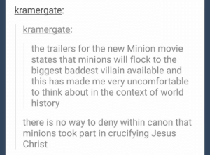 Minionsomg-humor.tumblr.com: kramergate:  kramergate:  the trailers for the new Minion movie  states that minions will flock to the  biggest baddest villain available and  this has made me very uncomfortable  to think about in the context of world  history  there is no way to deny within canon that  minions took part in crucifying Jesus  Christ Minionsomg-humor.tumblr.com