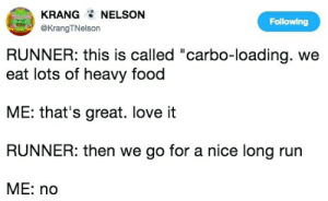 """carbo loading: KRANG NELSON  Following  @KrangTNelson  RUNNER: this is called """"carbo-loading. we  eat lots of heavy food  ME: that's great. love it  RUNNER: then we go for a nice long run  МE: no"""