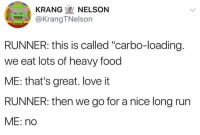 """carbo loading: KRANG NELSON  @Krang TNelson  RUNNER: this is called """"carbo-loading.  we eat lots of heavy food  ME: that's great. love it  RUNNER: then we go for a nice long run  ME: no"""