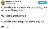 "Food, Love, and Run: KRANG NELSON  @KrangTNelson  Following  RUNNER: this is called ""carbo-loading. we  eat lots of heavy food  ME: that's great. love it  RUNNER: then we go for a nice long run  ME: no"