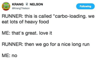 """carbo loading: KRANG NELSON  @KrangTNelson  Following  RUNNER: this is called """"carbo-loading. we  eat lots of heavy food  ME: that's great. love it  RUNNER: then we go for a nice long run  ME: no"""