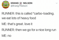 """Yeah, don't put me down for cardio: KRANG NELSON  KrangTNelson  RUNNER: this is called """"carbo-loading.  we eat lots of heavy food  ME: that's great. love it  RUNNER: then we go for a nice long run  ME: no Yeah, don't put me down for cardio"""