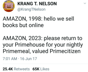nelson: KRANG T. NELSON  @KrangTNelson  AMAZON, 1998: hello we sell  books but online  AMAZON, 2023: please return to  your Primehouse for your nightly  Primemeal, valued Primecitizen  7:01 AM 16 Jun 17  25.4K Retweets 65K Likes