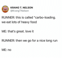 """carbo loading: KRANG T. NELSON  @KrangTNelson  RUNNER: this is called """"carbo-loading.  we eat lots of heavy food  ME: that's great. love it  RUNNER: then we go for a nice long rurn  ME: no"""