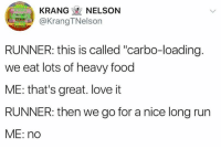 """carbo loading: KRANGe NELSON  A@Krang TNelson  RUNNER: this is called """"carbo-loading  we eat lots of heavy food  ME: that's great. love it  RUNNER: then we go for a nice long run  ME: no"""