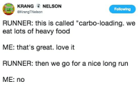 """carbo loading: KRANGNELSON  @KrangTNelson  Following  RUNNER: this is called """"carbo-loading. we  eat lots of heavy food  ME: that's great. love it  RUNNER: then we go for a nice long run  ME: no"""