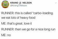 """carbo loading: KRANGNELSON  @KrangTNelson  RUNNER: this is called """"carbo-loading  we eat lots of heavy food  ME: that's great. love it  RUNNER: then we go for a nice long run  ME: no"""