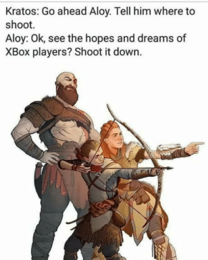 Omg, Tumblr, and Xbox: Kratos: Go ahead Aloy. Tell him where to  shoot.  Aloy: Ok, see the hopes and dreams of  XBox players? Shoot it down. omg-humor:Hopes and Dreams