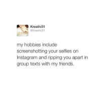 And I wonder how many selfies it took to get the one you posted? At least 7894. Via @kreativ31 👈🏼👈🏼: Kreativ 31  @kreativ 31  my hobbies include  screenshotting your selfies on  Instagram and ripping you apart in  group texts with my friends. And I wonder how many selfies it took to get the one you posted? At least 7894. Via @kreativ31 👈🏼👈🏼