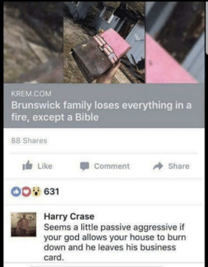 Boomer logic best logic: KREM.COM  Brunswick family loses everything in a  fire, except a Bible  88 Shares  Like  Share  Comment  00631  Harry Crase  Seems a little passive aggressive if  your god allows your house to burn  down and he leaves his business  card. Boomer logic best logic