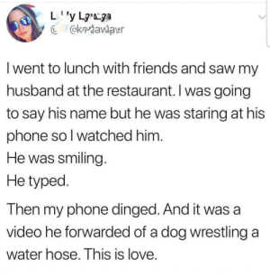Friends, Love, and Phone: @kriawlaur  I went to lunch with friends and saw my  husband at the restaurant. I was going  to say his name but he was staring at his  phone so l watched him  He was smiling  He typed  Then my phone dinged. And it was a  video he forwarded of a dog wrestling a  Water hose. This is love True love still exists