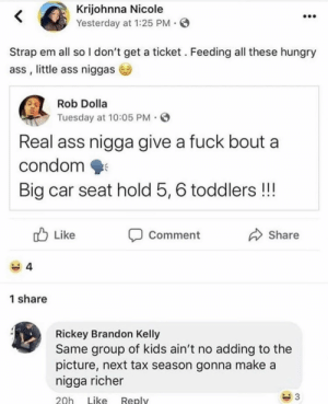 Ass, Condom, and Hungry: Krijohnna Nicole  Yesterday at 1:25 PM O  Strap em all so I don't get a ticket. Feeding all these hungry  ass, little ass niggas  Rob Dolla  Tuesday at 10:05 PM.  Real ass nigga give a fuck bout a  condom  Big car seat hold 5, 6 toddlers!!!  Commernt  Like  Share  1 share  Rickey Brandon Kelly  Same group of kids ain't no adding to the  picture, next tax season gonna make a  nigga richer  20h Like Replv