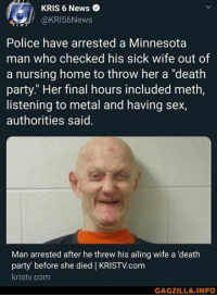"News, Party, and Police: KRIS 6 News  @KRIS6News  Police have arrested a Minnesota  man who checked his sick wife out of  a nursing home to throw her a ""death  party."" Her final hours included meth,  listening to metal and having sex,  authorities said  Man arrested after he threw his ailing wife a 'death  party' before she died 