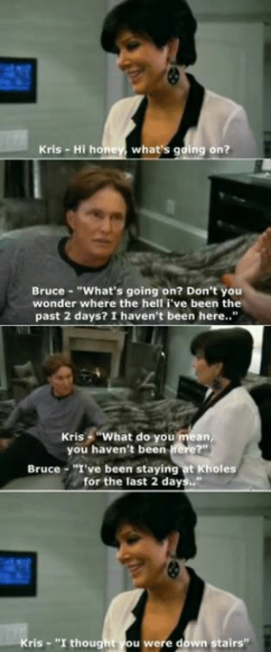 "You weren't downstairs?: Kris - Hi hone, what's going on?  Bruce- ""What's going on? Don't you  wonder where the hell i've been the  past 2 days? I haven't been here..""  Kris ""What do you mean,  you haven't been rere?""  Bruce -""I've been staying at Kholes  for the last 2 days..""  ris ""I thought ou were down stairs"" You weren't downstairs?"