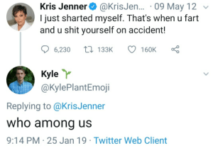 Kris Jenner, Shit, and Twitter: Kris Jenner  I just sharted myself. That's when u fart  and u shit yourself on accident!  @KrisJen... 09 May 12  L133K  6,230  160K  Kyle  @KylePlantEmoji  Replying to @KrisJenner  who among us  9:14 PM 25 Jan 19 Twitter Web Client me_irl