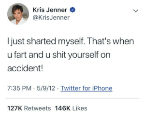 Iphone, Kris Jenner, and Shit: Kris Jenner  @KrisJenner  just sharted myself. That's when  u fart and u shit yourself on  accident!  7:35 PM 5/9/12 Twitter for iPhone  127K Retweets 146K Likes Thanks Kris Jenner! Very Cool!