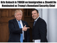 Memes, White House, and Homeland: Kris Kobach is TOUGH on Immigration & Should Be  Nominated as Trump's Homeland Security Chief Sign the White House petition urging the nomination of Kris Kobach as the next DHS Secretary here: https://petitions.whitehouse.gov/petition/kris-kobach-dhs-secretary  Kobach has already strengthened immigration enforcement through E-Verify in more than a dozen states.