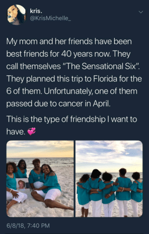 "BFFs: kris  @KrisMichelle  My mom and her friends have been  best friends for 40 yea  call themselves""I he Sensational SIx  They planned this trip to Florida for the  6 of them. Unfortunately, one of them  passed due to cancer in Apri  This is the type of friendship l want to  have.  rs now. Ihev  6/8/18, 7:40 PM BFFs"