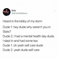 Dude, Memes, and Yeah: Kris  @KristinRebera  Heard in the lobby of my dorm  Dude 1: hey dude why weren't you in  Stats?  Dude 2: I had a mental health day dude.  I slept in and had some tea  Dude 1: oh yeah self care dude  Dude 2: yeah dude self care Post 1493: y the hELL havent u followed @kalesaladquotes yet