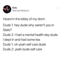 hey dude: Kris  @KristinRebera  Heard in the lobby of my dorm  Dude 1: hey dude why weren't you in  Stats?  Dude 2: Ihad a mental health day dude.  I slept in and had some tea  Dude 1: oh yeah self care dude  Dude 2: yeah dude self care