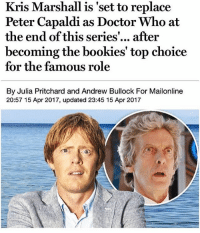 Doctor, Memes, and Doctor Who: Kris Marshall is 'set to replace  Peter Capaldi as Doctor Who at  the end of this series  after  becoming the bookies' top choice  for the famous role  By Julia Pritchard and Andrew Bullock For Mailonline  20:57 15 Apr 2017, updated 23:45 15 Apr 2017 who is he