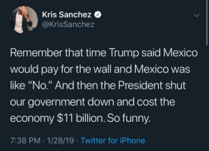 "Hahah good times by adventuresoftors MORE MEMES: Kris Sanchez <  @KrisSanchez  emember that time Trump said Mexico  would pay for the wall and Mexico was  like ""No."" And then the President shut  our government down and cost the  economy $11 billion. So funny  7:38 PM 1/28/19 Twitter for iPhone Hahah good times by adventuresoftors MORE MEMES"