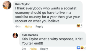 Live, Tell Em, and Socialist: Kris Taylor  I think everybody who wants a socialist  economy should go have to live in a  socialist country for a year then give your  recount on what you believe  2  Haha Reply  44m  Kyle Barnes  Kris Taylor what a witty response, Kris!!  You tell em!!!!  2  Reply  Haha  9m Just Boomer Things